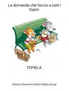 TOPIELA - La domanda che faccio a tutti i topini