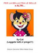 Ily-Cat(Leggete tutti,vi prego!!!) - PER LA BELLA FRA LE BELLEe ALTRI...