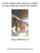Aury stiltonina 12 - Come cinque rose rosa in un roseto di rose rosse.ep.3 serie Tea Sisters.