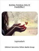 topinadark - BUONA PASQUA DOLCE PANDORA!!