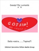 Dalla vostra......Topina7! - Gossip! Per curiositàn° 6