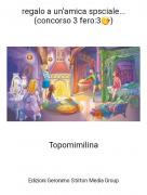 Topomimilina - regalo a un'amica speciale... (concorso 3 fero:3😚)