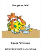 Bianca Parmigiano - Una giorna folle!