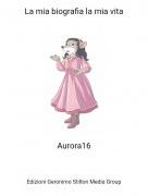 Aurora16 - La mia biografia la mia vita