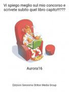 Aurora16 - Vi spiego meglio sul mio concorso e scrivete subito quel libro capito!!!???