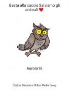 Aurora16 - Basta alla caccia Salviamo gli animali ❤️