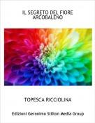 TOPESCA RICCIOLINA - IL SEGRETO DEL FIORE ARCOBALENO