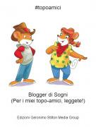 Blogger di Sogni(Per i miei topo-amici, leggete!) - #topoamici