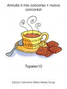 Topalex10 - Annullo il mio concorso + nuovo concorso!