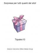 Topalex10 - Sorpresa per tutti quanti del sito!
