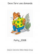 Patty_2008 - Devo farvi una domanda