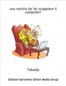 Tobaldy - una notizia da far scoppiare il computer!