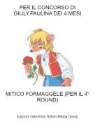 MITICO FORMAGGELE (PER IL 4° ROUND) - PER IL CONCORSO DI GIULY.PAULINA DEI 4 MESI