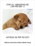 GUTIEGLE MA PER VOI GUTI - STOP ALL' ABBANDONO DEI CANI PER BIBI >3
