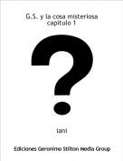 iani - G.S. y la cosa misteriosa capitulo 1
