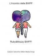Ruby&Mozzy BWFF! - L'incontro delle BWFF