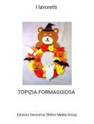 TOPIZIA FORMAGGIOSA - I lavoretti