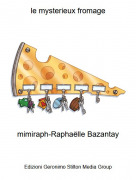 mimiraph-Raphaëlle Bazantay - le mysterieux fromage