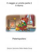 Petertopolibro - Il viaggio a Londra parte 2 Il ritorno 