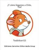 TeaStilton123 - ¿Y cómo llegamos a Chile, Tea?