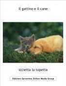 iccietta la topetta - il gattino e il cane