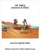 Aurora topella bella - UN' AMICAconcorso di Vittor