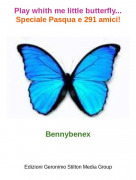 Bennybenex - Play whith me little butterfly...Speciale Pasqua e 291 amici!