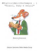 """Bennybenex - #MiglioriAmiciPerSempre - 1""""Franci, Ruby e Sery12"""""""