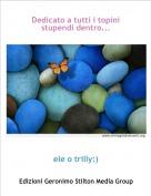 ele o trilly:) - Dedicato a tutti i topini stupendi dentro...