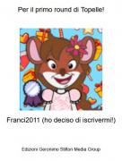 Franci2011 (ho deciso di iscrivermi!) - Per il primo round di Topelle!