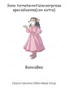 BiancaBea - Sono tornata+notizia+sorpresa specialissima(con extra)