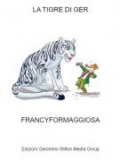 FRANCYFORMAGGIOSA - LA TIGRE DI GER