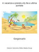 Gorgoncarlo - in vacanza a preisto-city 8a e ultima puntata