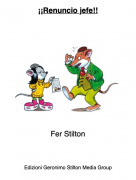 Fer Stilton - ¡¡Renuncio jefe!!