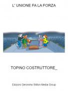TOPINO COSTRUTTORE_ - L' UNIONE FA LA FORZA