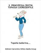 Topella ballerina... - X  PRINCIPESSA CRISTIN TOPASSA CUOREGENTILE