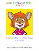 TOPOLENE (Ti voglio bene Lepazia) - LIBRO PER LA MIA AMICA LEPAZIA