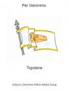 Topolene - Per Geronimo