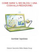 bomber topoloso - COME SARA' IL MIO BLOG( + UNA COSA ALLA REDAZIONE)