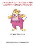 bomber topoloso - AVVISONE A TUTTI!! FORSE IL MIO ACCOUNT PRENDERÀ POLVERE!