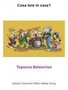 Topanna Belsorriso - Cosa fare in casa?