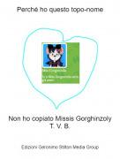 Non ho copiato Missis GorghinzolyT. V. B. - Perché ho questo topo-nome