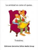 Trotolino. - La amistad es como el queso.