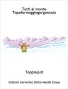 Toppisquit - Tutti al monte Topoformaggiogorgonzola