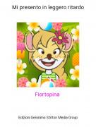 Fiortopina - Mi presento in leggero ritardo