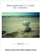 <----Benny----> - Basta essere soli ! :(  x tutti voi + concorso .