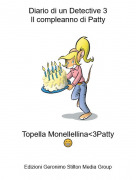 Topella Monellellina<3Patty😁 - Diario di un Detective 3Il compleanno di Patty