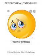 Topebrar ginnasta - PERFAVORE AIUTATEMIIIII!!!!!