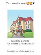 Topebrar ginnasta (Un librone la mia maestra) - T.v.b maestra franci😘🥰❤