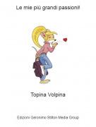 Topina Volpina - Le mie più grandi passioni!